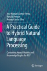Image for A Practical Guide to Hybrid Natural Language Processing : Combining Neural Models and Knowledge Graphs for NLP