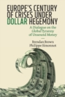 Image for Europe's century of crises under dollar hegemony  : a dialogue on the global tyranny of unsound money
