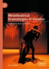 Image for Metatheatrical dramaturgies of violence  : staging the role of theatre