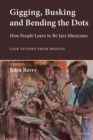 Image for Gigging, Busking and Bending the Dots : How People Learn to Be Jazz Musicians. Case Studies from Bristol