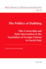 Image for The Politics of Dubbing : Film Censorship and State Intervention in the Translation of Foreign Cinema in Fascist Italy