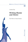 Image for Writing shame and desire  : the work of Annie Ernaux