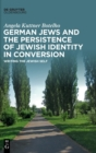 Image for German Jews and the persistence of Jewish identity in conversion  : writing the Jewish self
