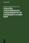 Image for Theater, Theaterpraxis, Theaterkritik im kaiserzeitlichen Rom: Kolloquium anlasslich des 70. Geburtstages von Prof. Dr. Peter Lebrecht Schmidt, 24./25. Juli 2003, Universitat Konstanz
