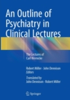 Image for An Outline of Psychiatry in Clinical Lectures : The Lectures of Carl Wernicke