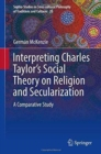 Image for Interpreting Charles Taylor's social theory on religion and secularization  : a comparative study