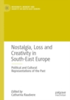 Image for Nostalgia, loss and creativity in South-East Europe: political and cultural representations of the past