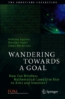 Image for Wandering Towards a Goal : How Can Mindless Mathematical Laws Give Rise to Aims and Intention?