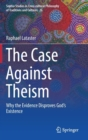 Image for The case against theism  : why the evidence disproves God's existence