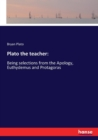 Image for Plato the teacher : Being selections from the Apology, Euthydemus and Protagoras