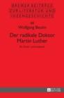 Image for Der radikale Doktor Martin Luther; Ein Streit- und Lesebuch- Dritte, uberarbeitete und erweiterte Auflage