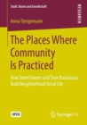 Image for The Places Where Community Is Practiced : How Store Owners and Their Businesses Build Neighborhood Social Life