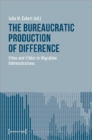 Image for The Bureaucratic Production of Difference : Ethos and Ethics in Migration Administrations