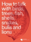 Image for How to talk with birds, trees, fish, shells, snakes, bulls and lions