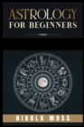 Image for Astrology for Beginners : The Guide to Discover Yourself Using Horoscope, Zodiac and Star Signs. Discover the Unknown World of Numerology to Interpreting Love, Friendship, and Career (2021)