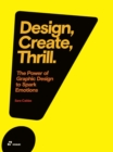 Image for Design, create, thrill  : the power of graphic design to spark emotions