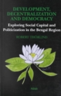 Image for Development, decentralization and democracy  : exploring social capital and politicization in the Bengal Region