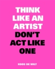 Image for Think Like an Artist, Don't Act Like One