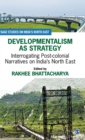 Image for Developmentalism as strategy  : interrogating post-colonial narratives on India's north east