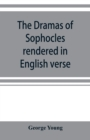 Image for The dramas of Sophocles rendered in English verse, dramatic and lyric