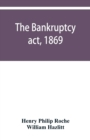 Image for The Bankruptcy act, 1869; the Debtors act, 1869; the Insolvent debtors and bankruptcy repeal act, 1869 : Together with the general rules and orders in bankruptcy, at common law and in the county court