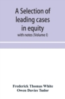 Image for A selection of leading cases in equity : with notes (Volume I)