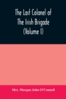Image for The last colonel of the Irish Brigade, Count O'Connell, and old Irish life at home and abroad, 1745-1833 (Volume I)
