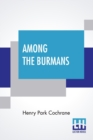 Image for Among The Burmans : A Record Of Fifteen Years Of Work And Its Fruitage