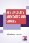 Image for Abe Lincoln's Anecdotes And Stories : A Collection Of The Best Stories Told By Lincoln Which Made Him Famous As America'S Best Story Teller Compiled By R. D. Wordsworth