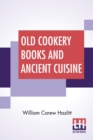 Image for Old Cookery Books And Ancient Cuisine : Edited By Henry B. Wheatley