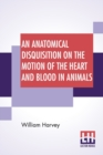 Image for An Anatomical Disquisition On The Motion Of The Heart And Blood In Animals : Translated By Robert Willis, Revised & Edited By Alexander Bowie