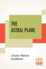Image for The Astral Plane : Its Scenery, Inhabitants And Phenomena