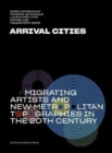 Image for Arrival Cities : Migrating Artists and New Metropolitan Topographies in the 20th Century