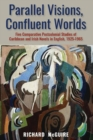 Image for Parallel visions, confluent worlds  : five comparative postcolonial studies of Caribbean and Irish novels in English, 1925-1965