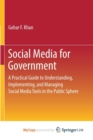 Image for Social Media for Government : A Practical Guide to Understanding, Implementing, and Managing Social Media Tools in the Public Sphere