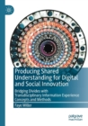Image for Producing shared understanding for digital and social innovation  : bridging divides with transdisciplinary information experience concepts and methods