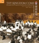 Image for Thy kingdom come  : a photographic history of Anglicanism in Hong Kong, Macau, and mainland China