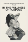 Image for In the Fullness of Purpose : A journey of Passion, Purpose and Pursuit