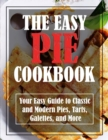 Image for The Easy Pie Cookbook : Your Easy Guide to Classic and Modern Pies, Tarts, Galettes, and More