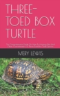 Image for Three-Toed Box Turtle : The Comprehensive Guide On How To Housing, Diet And Other Characteristics Of Three-Toed Box Turtle Species