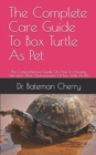 Image for The Complete Care Guide To Box Turtle As Pet : The Comprehensive Guide On How To Housing, Diet and Other Characteristics Of Box Turtle As Pet