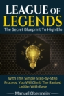 Image for League Of Legends - The Secret Blueprint To High Elo : With This Simple Step-by-Step Process, You Will Climb The Ranked Ladder With Ease
