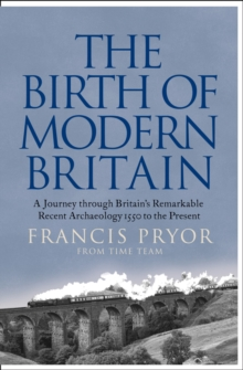Image for The birth of modern Britain  : a journey through Britain's remarkable recent archaeology, 1550 to the present