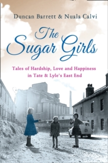 Image for The sugar girls  : tales of hardship, love and happiness in Tate & Lyle's East End