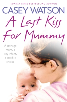 Image for A last kiss for mummy  : a teenage mum, a tiny infant, a terrible choice