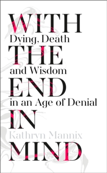 Image for With the end in mind  : dying, death and wisdom in an age of denial