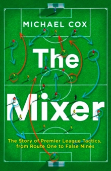 The mixer  : the story of Premier League tactics, from route one to false nines - Cox, Michael