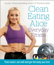 Clean Eating Alice - everyday fitness  : train smart, eat well and get the body you love - Liveing, Alice