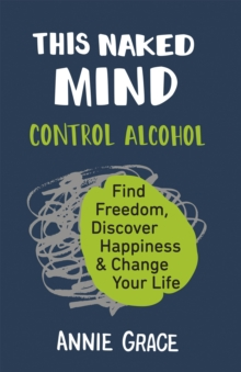 Image for This naked mind  : control alcohol, find freedom, discover happiness & change your life