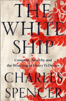 Image for The White Ship  : conquest, anarchy and the wrecking of Henry I's dream